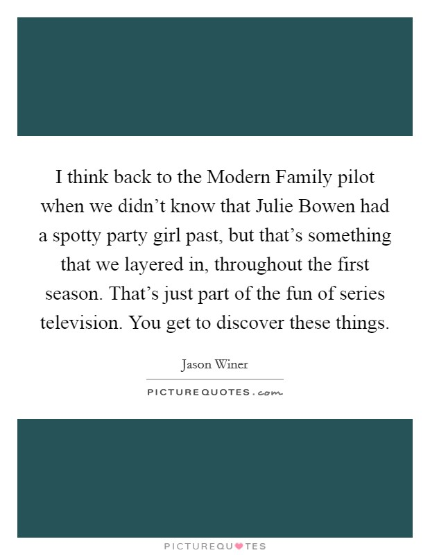I think back to the Modern Family pilot when we didn't know that Julie Bowen had a spotty party girl past, but that's something that we layered in, throughout the first season. That's just part of the fun of series television. You get to discover these things Picture Quote #1