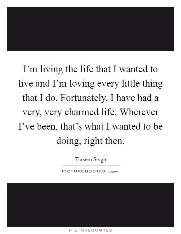 I'm living the life that I wanted to live and I'm loving every little thing that I do. Fortunately, I have had a very, very charmed life. Wherever I've been, that's what I wanted to be doing, right then Picture Quote #1