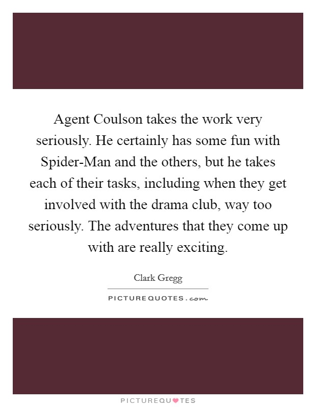 Agent Coulson takes the work very seriously. He certainly has some fun with Spider-Man and the others, but he takes each of their tasks, including when they get involved with the drama club, way too seriously. The adventures that they come up with are really exciting Picture Quote #1