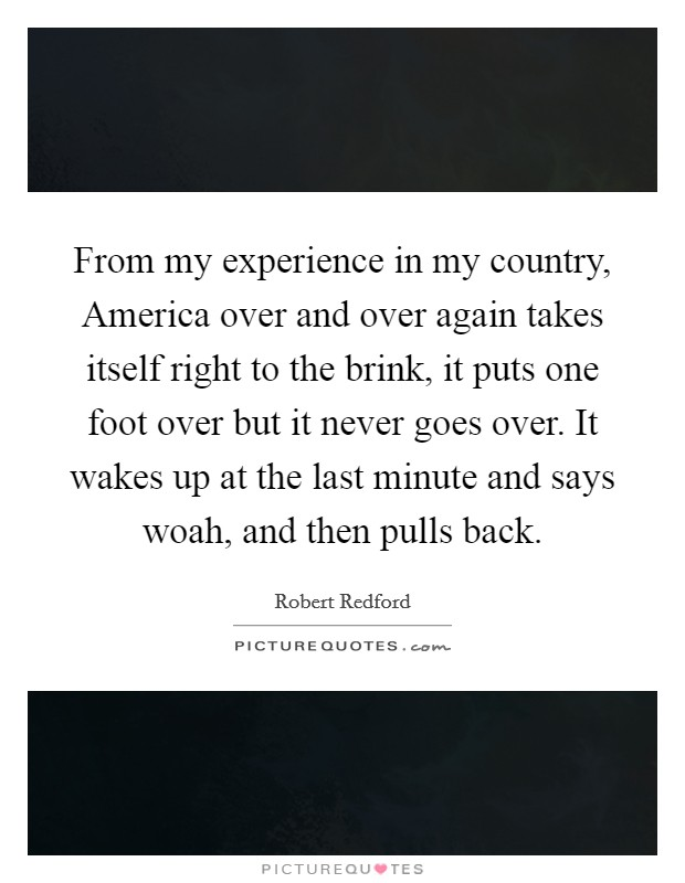 From my experience in my country, America over and over again takes itself right to the brink, it puts one foot over but it never goes over. It wakes up at the last minute and says woah, and then pulls back Picture Quote #1