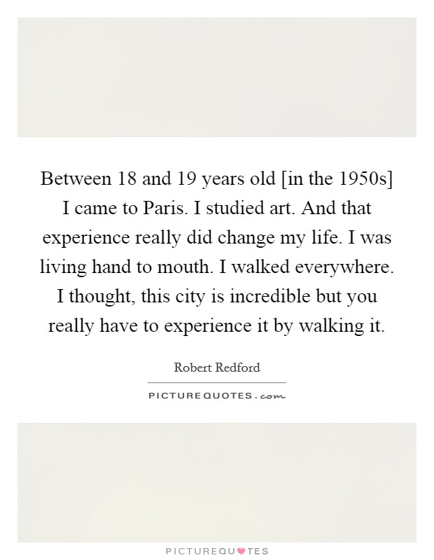Between 18 and 19 years old [in the 1950s] I came to Paris. I studied art. And that experience really did change my life. I was living hand to mouth. I walked everywhere. I thought, this city is incredible but you really have to experience it by walking it Picture Quote #1