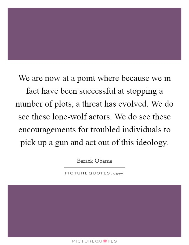 We are now at a point where because we in fact have been successful at stopping a number of plots, a threat has evolved. We do see these lone-wolf actors. We do see these encouragements for troubled individuals to pick up a gun and act out of this ideology Picture Quote #1