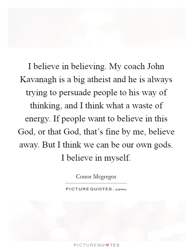 I believe in believing. My coach John Kavanagh is a big atheist and he is always trying to persuade people to his way of thinking, and I think what a waste of energy. If people want to believe in this God, or that God, that's fine by me, believe away. But I think we can be our own gods. I believe in myself Picture Quote #1