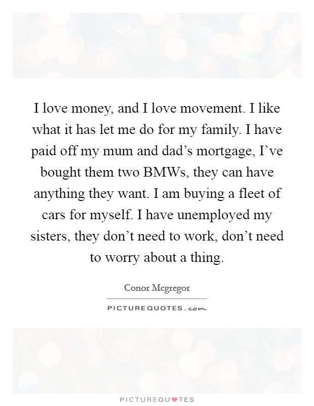 I love money, and I love movement. I like what it has let me do for my family. I have paid off my mum and dad's mortgage, I've bought them two BMWs, they can have anything they want. I am buying a fleet of cars for myself. I have unemployed my sisters, they don't need to work, don't need to worry about a thing Picture Quote #1