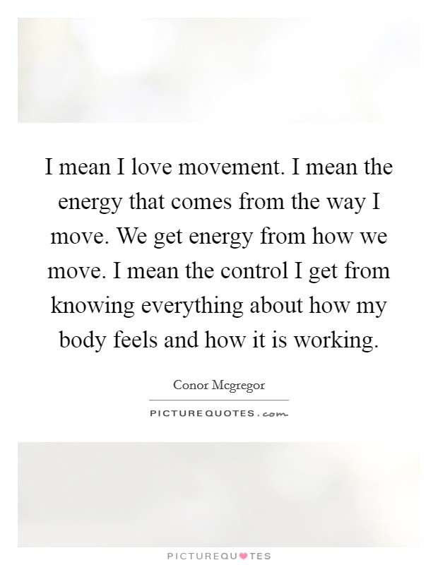 I mean I love movement. I mean the energy that comes from the way I move. We get energy from how we move. I mean the control I get from knowing everything about how my body feels and how it is working Picture Quote #1