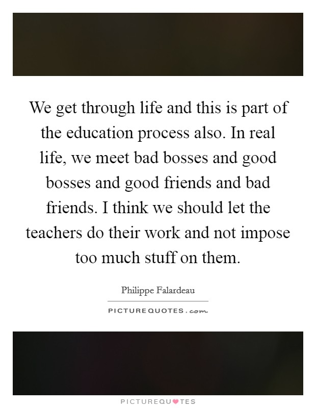 We get through life and this is part of the education process also. In real life, we meet bad bosses and good bosses and good friends and bad friends. I think we should let the teachers do their work and not impose too much stuff on them Picture Quote #1