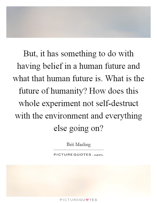 But, it has something to do with having belief in a human future and what that human future is. What is the future of humanity? How does this whole experiment not self-destruct with the environment and everything else going on? Picture Quote #1