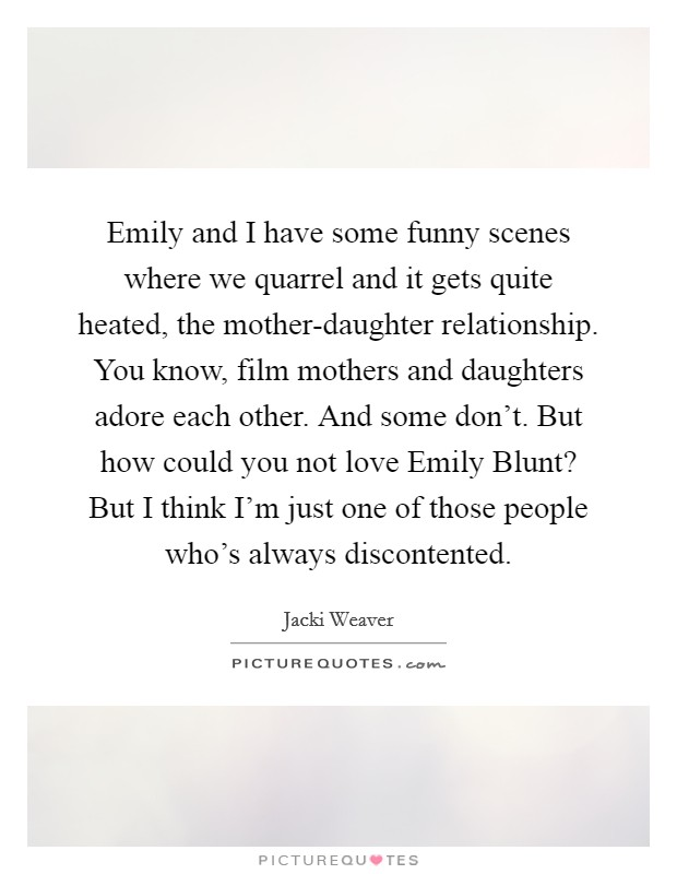 Emily and I have some funny scenes where we quarrel and it gets quite heated, the mother-daughter relationship. You know, film mothers and daughters adore each other. And some don't. But how could you not love Emily Blunt? But I think I'm just one of those people who's always discontented Picture Quote #1