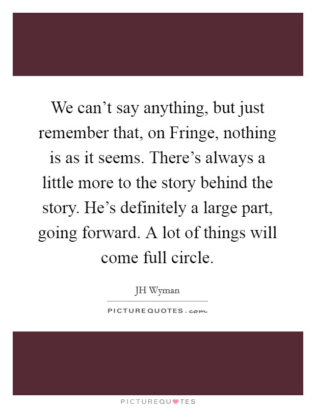 We can't say anything, but just remember that, on Fringe, nothing is as it seems. There's always a little more to the story behind the story. He's definitely a large part, going forward. A lot of things will come full circle Picture Quote #1