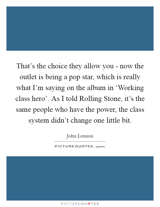 That's the choice they allow you - now the outlet is being a pop star, which is really what I'm saying on the album in 'Working class hero'. As I told Rolling Stone, it's the same people who have the power, the class system didn't change one little bit Picture Quote #1
