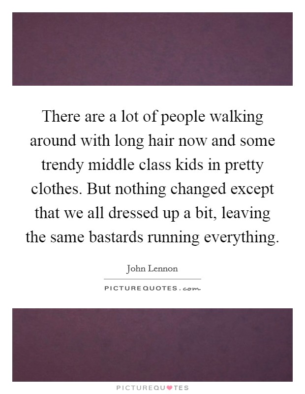 There are a lot of people walking around with long hair now and some trendy middle class kids in pretty clothes. But nothing changed except that we all dressed up a bit, leaving the same bastards running everything Picture Quote #1