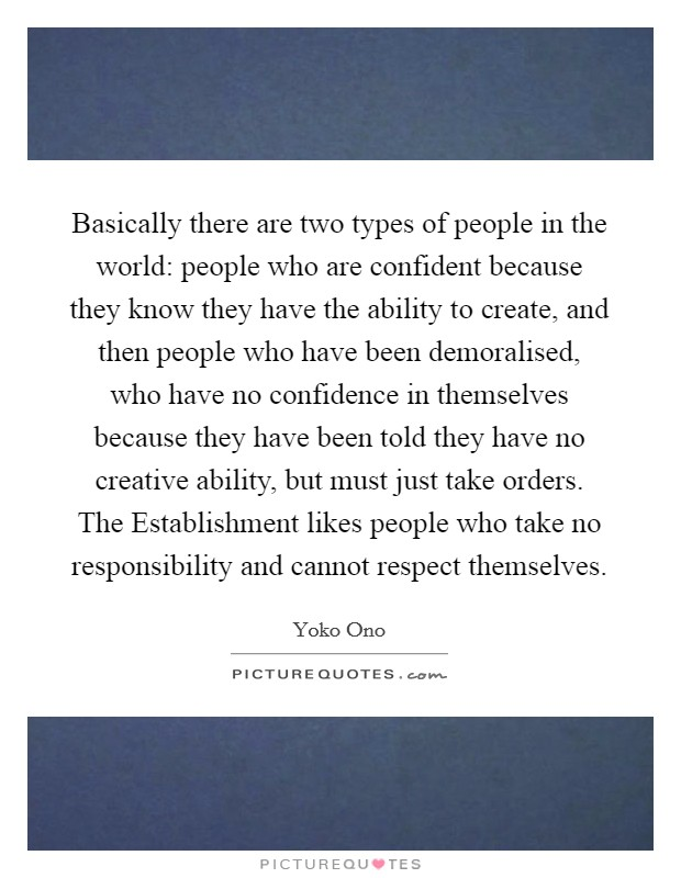 Basically there are two types of people in the world: people who are confident because they know they have the ability to create, and then people who have been demoralised, who have no confidence in themselves because they have been told they have no creative ability, but must just take orders. The Establishment likes people who take no responsibility and cannot respect themselves Picture Quote #1