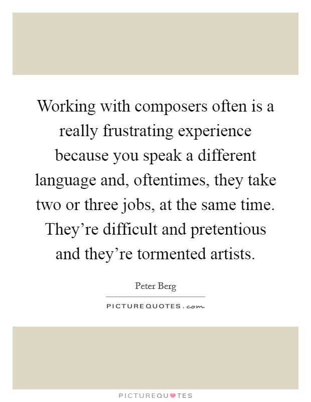 Working with composers often is a really frustrating experience because you speak a different language and, oftentimes, they take two or three jobs, at the same time. They're difficult and pretentious and they're tormented artists Picture Quote #1