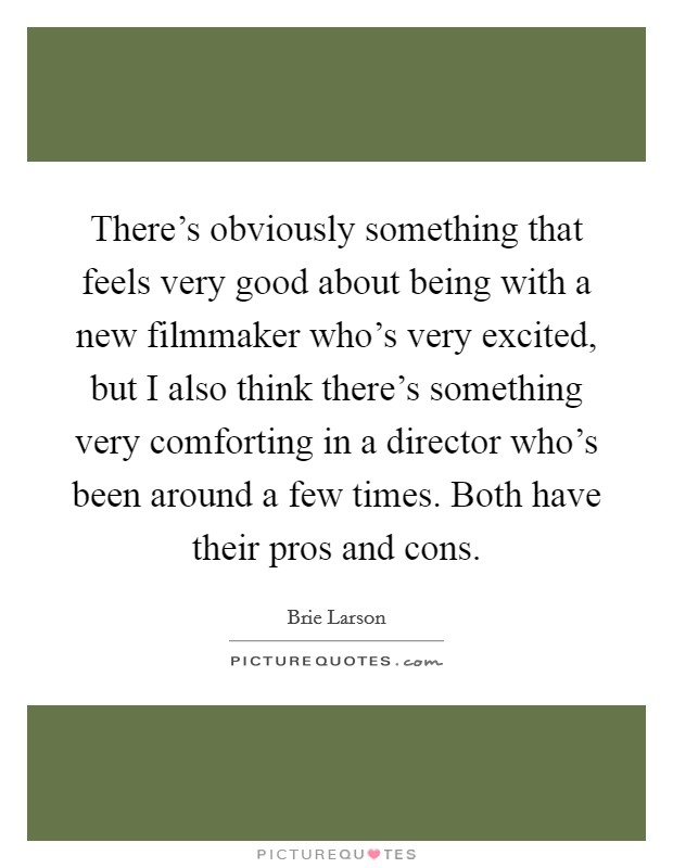 There's obviously something that feels very good about being with a new filmmaker who's very excited, but I also think there's something very comforting in a director who's been around a few times. Both have their pros and cons Picture Quote #1