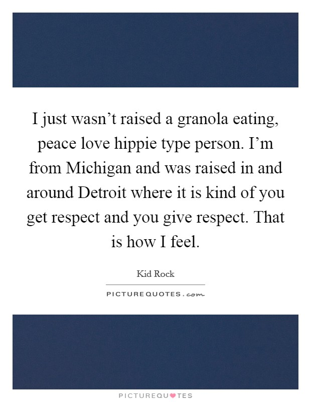 I just wasn't raised a granola eating, peace love hippie type person. I'm from Michigan and was raised in and around Detroit where it is kind of you get respect and you give respect. That is how I feel Picture Quote #1