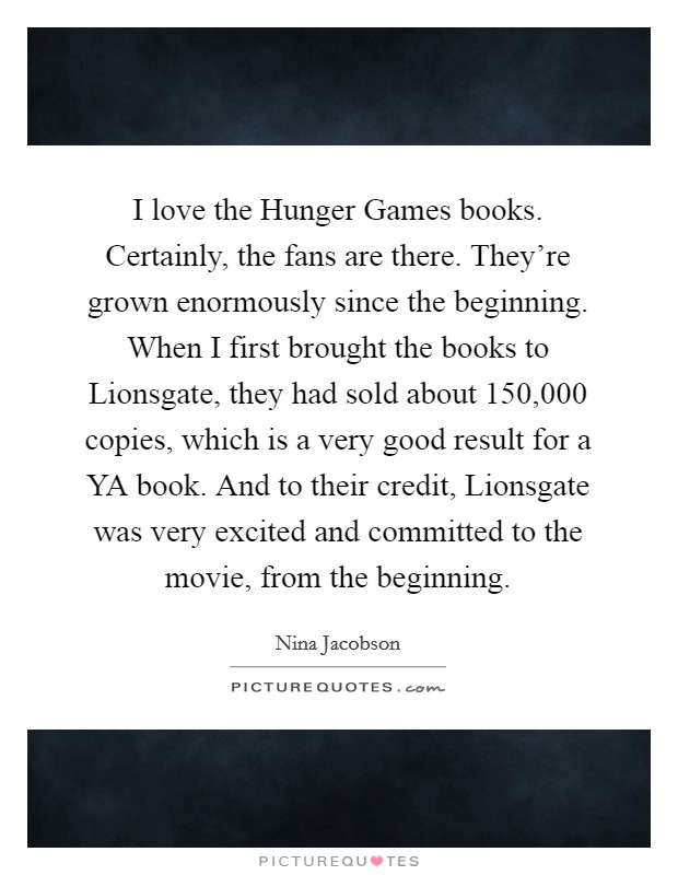 I love the Hunger Games books. Certainly, the fans are there. They're grown enormously since the beginning. When I first brought the books to Lionsgate, they had sold about 150,000 copies, which is a very good result for a YA book. And to their credit, Lionsgate was very excited and committed to the movie, from the beginning Picture Quote #1