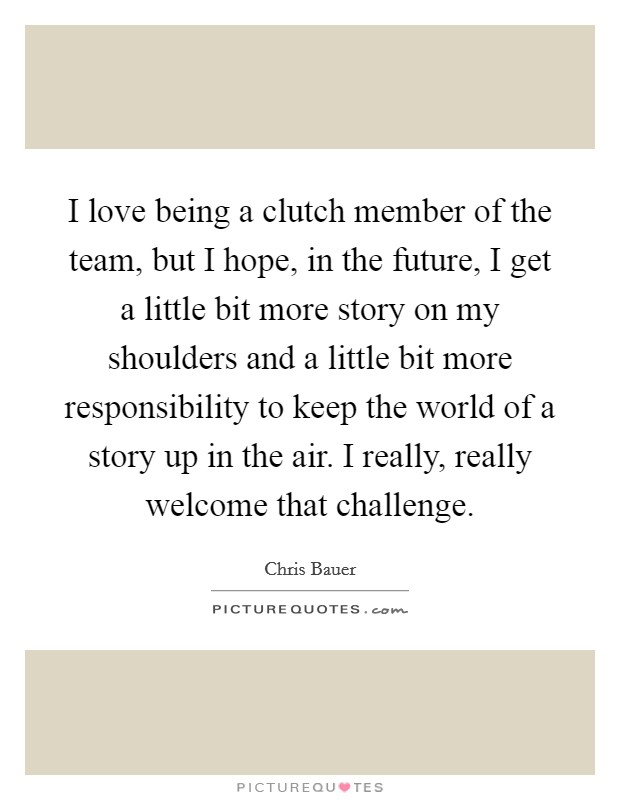 I love being a clutch member of the team, but I hope, in the future, I get a little bit more story on my shoulders and a little bit more responsibility to keep the world of a story up in the air. I really, really welcome that challenge Picture Quote #1