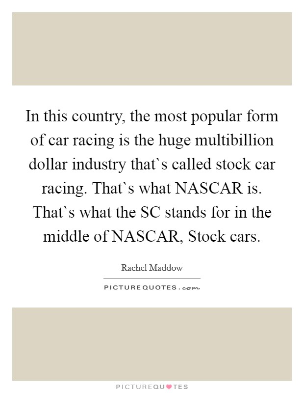 In this country, the most popular form of car racing is the huge multibillion dollar industry that`s called stock car racing. That`s what NASCAR is. That`s what the SC stands for in the middle of NASCAR, Stock cars Picture Quote #1
