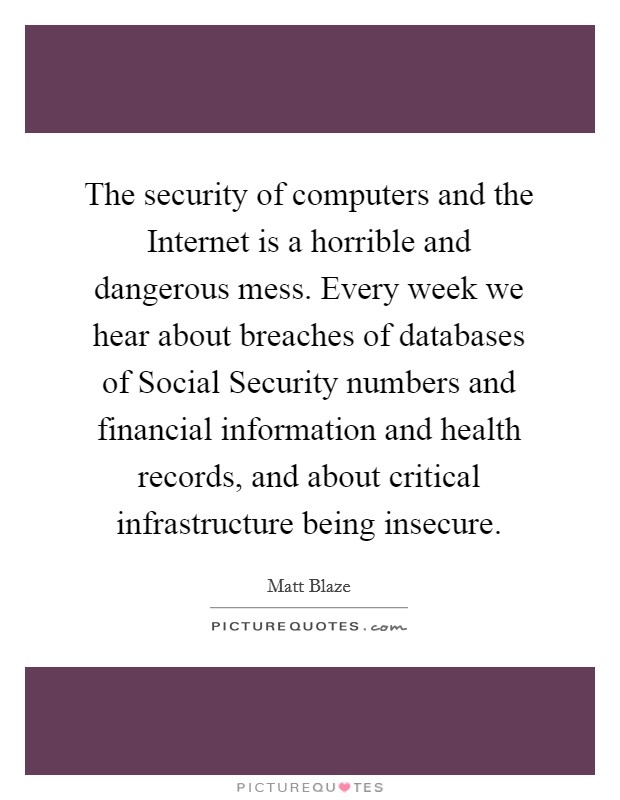 The security of computers and the Internet is a horrible and dangerous mess. Every week we hear about breaches of databases of Social Security numbers and financial information and health records, and about critical infrastructure being insecure Picture Quote #1