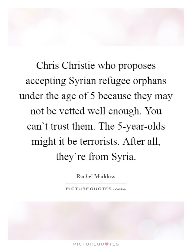 Chris Christie who proposes accepting Syrian refugee orphans under the age of 5 because they may not be vetted well enough. You can`t trust them. The 5-year-olds might it be terrorists. After all, they`re from Syria Picture Quote #1