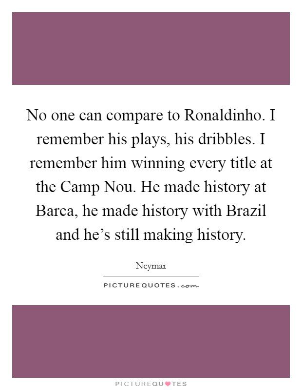 No one can compare to Ronaldinho. I remember his plays, his dribbles. I remember him winning every title at the Camp Nou. He made history at Barca, he made history with Brazil and he's still making history Picture Quote #1