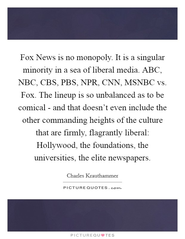 Fox News is no monopoly. It is a singular minority in a sea of liberal media. ABC, NBC, CBS, PBS, NPR, CNN, MSNBC vs. Fox. The lineup is so unbalanced as to be comical - and that doesn't even include the other commanding heights of the culture that are firmly, flagrantly liberal: Hollywood, the foundations, the universities, the elite newspapers Picture Quote #1