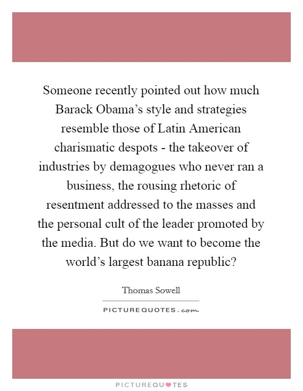 Someone recently pointed out how much Barack Obama's style and strategies resemble those of Latin American charismatic despots - the takeover of industries by demagogues who never ran a business, the rousing rhetoric of resentment addressed to the masses and the personal cult of the leader promoted by the media. But do we want to become the world's largest banana republic? Picture Quote #1