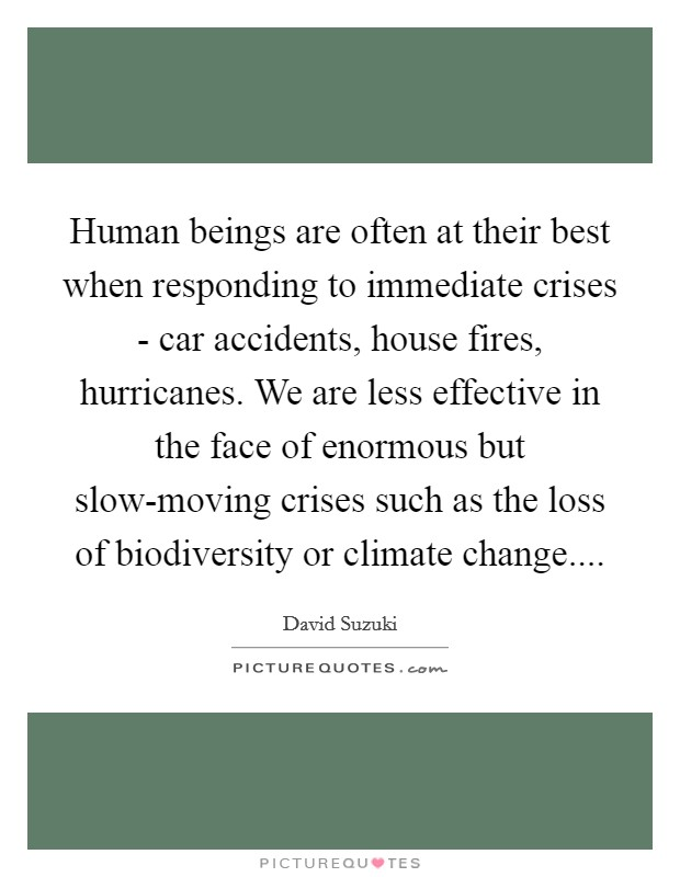 Human beings are often at their best when responding to immediate crises - car accidents, house fires, hurricanes. We are less effective in the face of enormous but slow-moving crises such as the loss of biodiversity or climate change Picture Quote #1