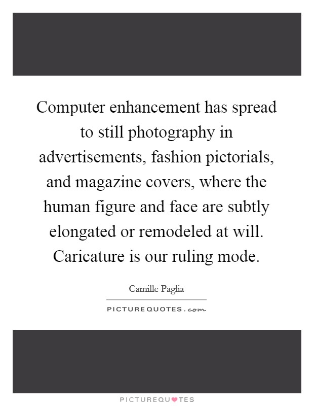 Computer enhancement has spread to still photography in advertisements, fashion pictorials, and magazine covers, where the human figure and face are subtly elongated or remodeled at will. Caricature is our ruling mode Picture Quote #1