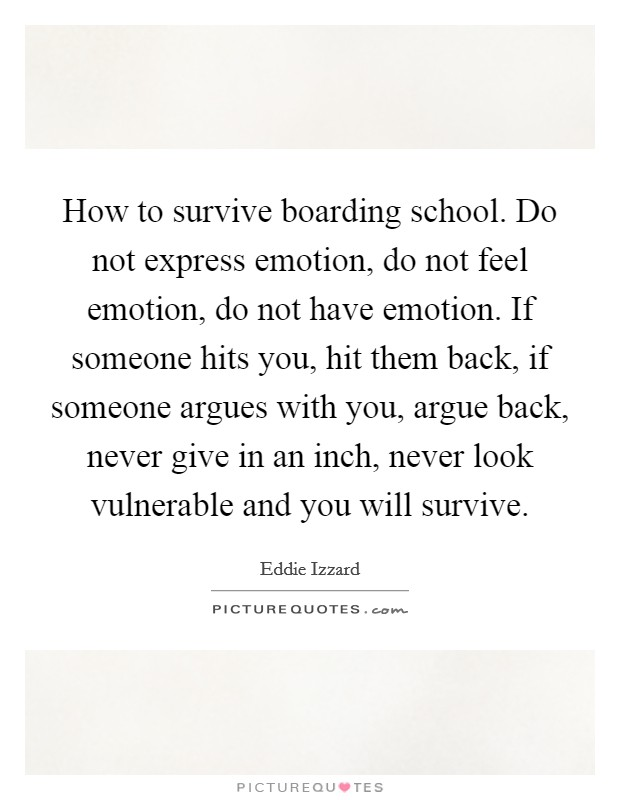 How to survive boarding school. Do not express emotion, do not feel emotion, do not have emotion. If someone hits you, hit them back, if someone argues with you, argue back, never give in an inch, never look vulnerable and you will survive Picture Quote #1