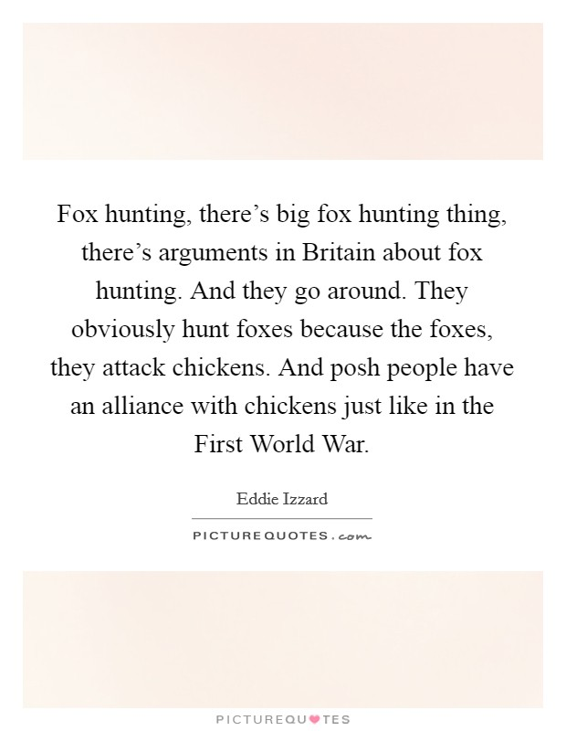 Fox hunting, there's big fox hunting thing, there's arguments in Britain about fox hunting. And they go around. They obviously hunt foxes because the foxes, they attack chickens. And posh people have an alliance with chickens just like in the First World War Picture Quote #1
