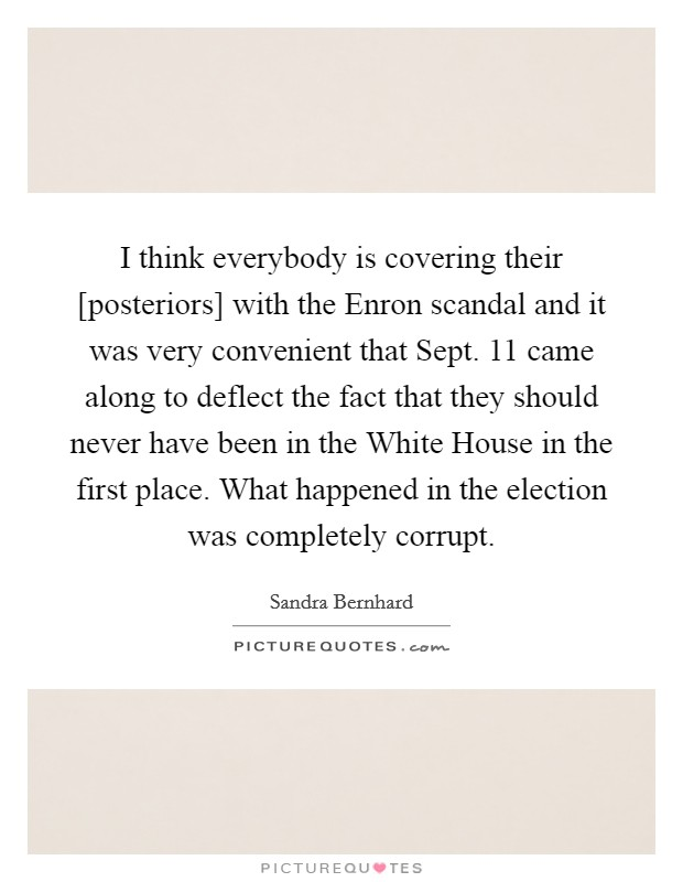 I think everybody is covering their [posteriors] with the Enron scandal and it was very convenient that Sept. 11 came along to deflect the fact that they should never have been in the White House in the first place. What happened in the election was completely corrupt Picture Quote #1