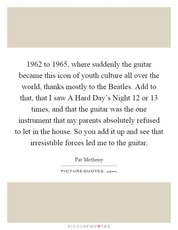 1962 to 1965, where suddenly the guitar became this icon of youth culture all over the world, thanks mostly to the Beatles. Add to that, that I saw A Hard Day's Night 12 or 13 times, and that the guitar was the one instrument that my parents absolutely refused to let in the house. So you add it up and see that irresistible forces led me to the guitar Picture Quote #1