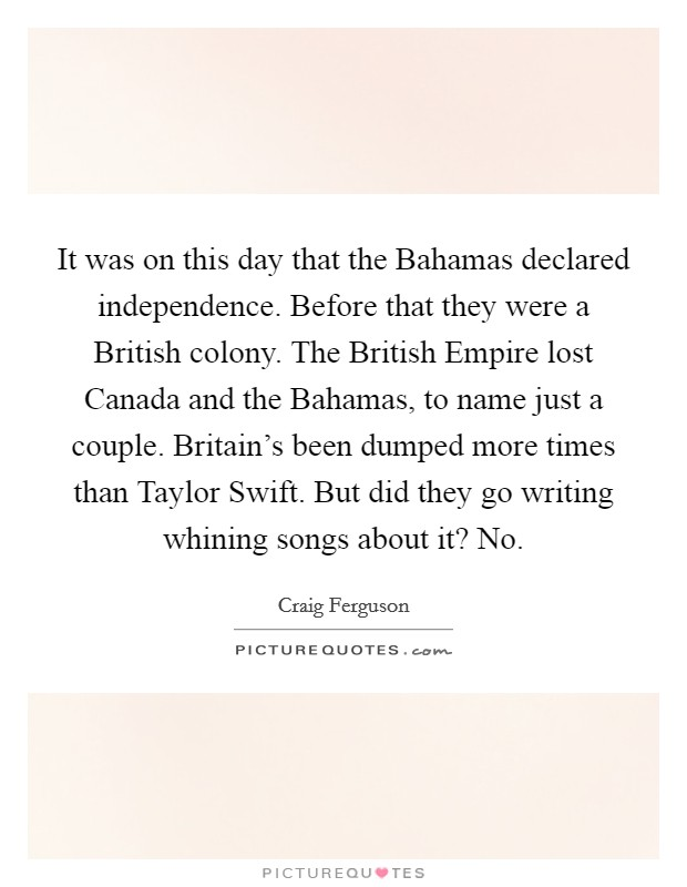 It was on this day that the Bahamas declared independence. Before that they were a British colony. The British Empire lost Canada and the Bahamas, to name just a couple. Britain's been dumped more times than Taylor Swift. But did they go writing whining songs about it? No Picture Quote #1