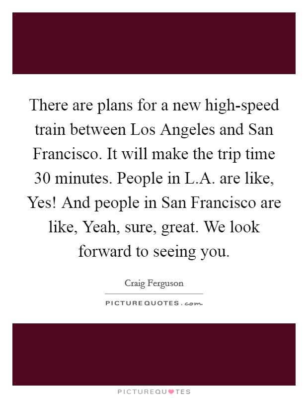 There are plans for a new high-speed train between Los Angeles and San Francisco. It will make the trip time 30 minutes. People in L.A. are like, Yes! And people in San Francisco are like, Yeah, sure, great. We look forward to seeing you Picture Quote #1