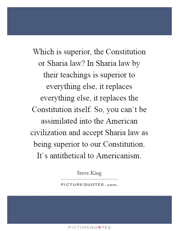 Which is superior, the Constitution or Sharia law? In Sharia law by their teachings is superior to everything else, it replaces everything else, it replaces the Constitution itself. So, you can`t be assimilated into the American civilization and accept Sharia law as being superior to our Constitution. It`s antithetical to Americanism Picture Quote #1