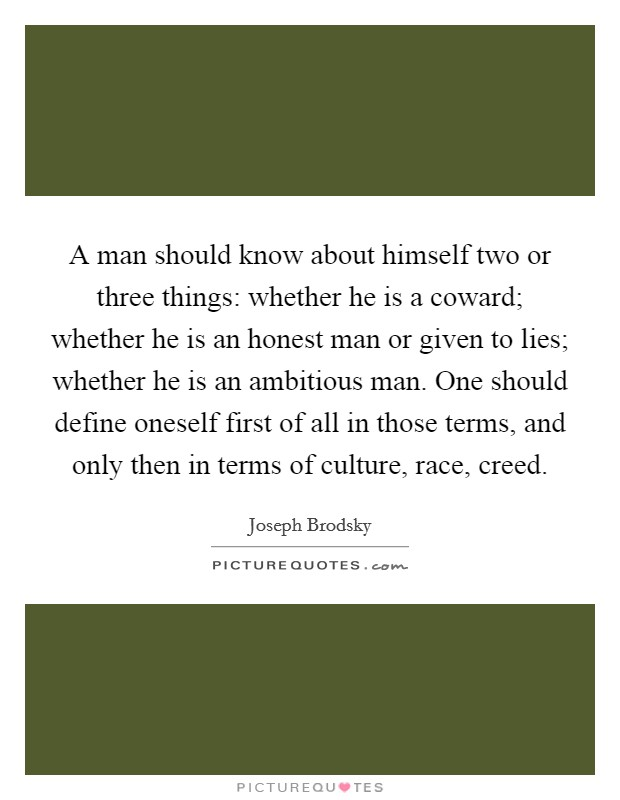A man should know about himself two or three things: whether he is a coward; whether he is an honest man or given to lies; whether he is an ambitious man. One should define oneself first of all in those terms, and only then in terms of culture, race, creed Picture Quote #1