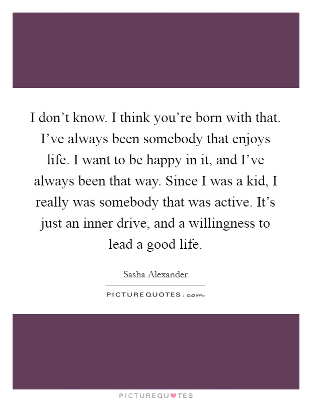 I don't know. I think you're born with that. I've always been somebody that enjoys life. I want to be happy in it, and I've always been that way. Since I was a kid, I really was somebody that was active. It's just an inner drive, and a willingness to lead a good life Picture Quote #1
