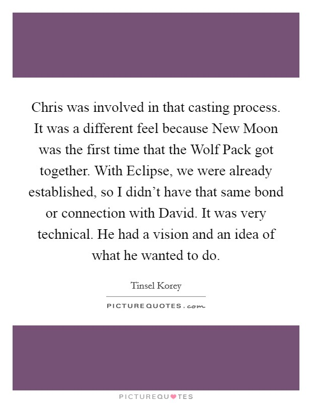 Chris was involved in that casting process. It was a different feel because New Moon was the first time that the Wolf Pack got together. With Eclipse, we were already established, so I didn't have that same bond or connection with David. It was very technical. He had a vision and an idea of what he wanted to do Picture Quote #1