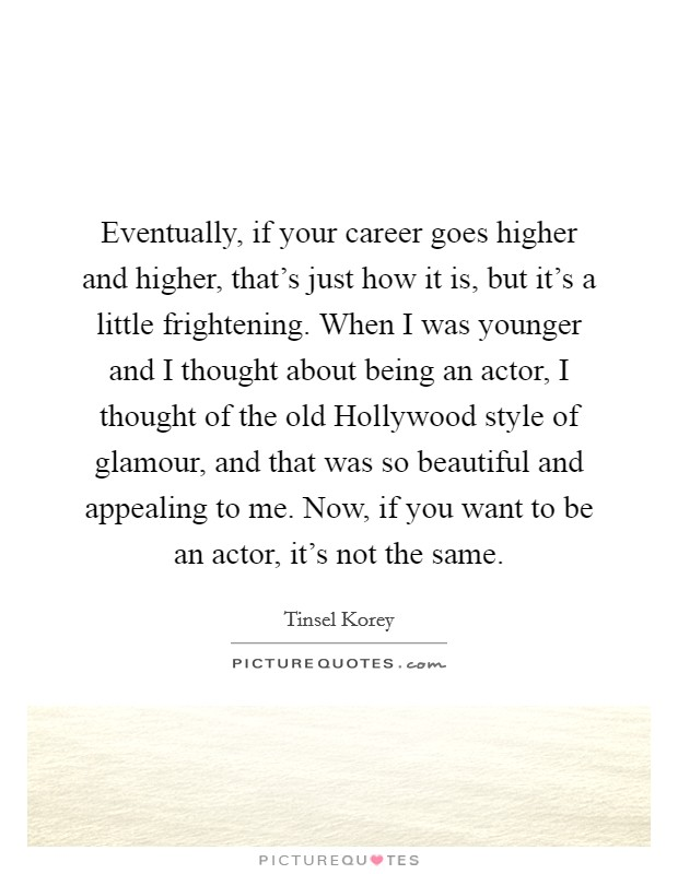 Eventually, if your career goes higher and higher, that's just how it is, but it's a little frightening. When I was younger and I thought about being an actor, I thought of the old Hollywood style of glamour, and that was so beautiful and appealing to me. Now, if you want to be an actor, it's not the same Picture Quote #1