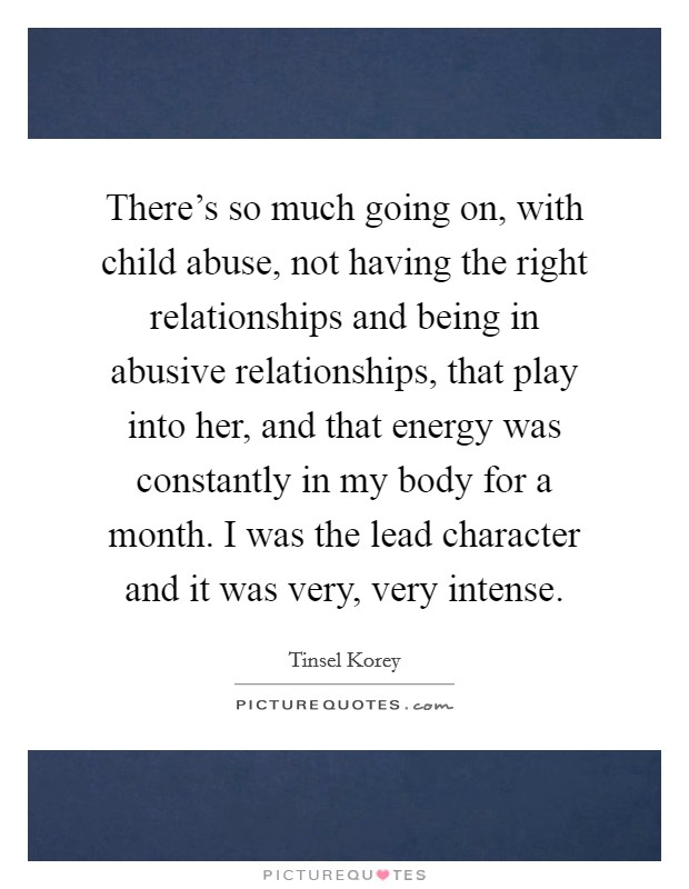 There's so much going on, with child abuse, not having the right relationships and being in abusive relationships, that play into her, and that energy was constantly in my body for a month. I was the lead character and it was very, very intense Picture Quote #1