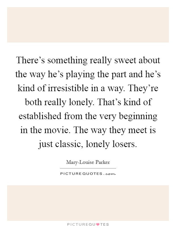 There's something really sweet about the way he's playing the part and he's kind of irresistible in a way. They're both really lonely. That's kind of established from the very beginning in the movie. The way they meet is just classic, lonely losers Picture Quote #1
