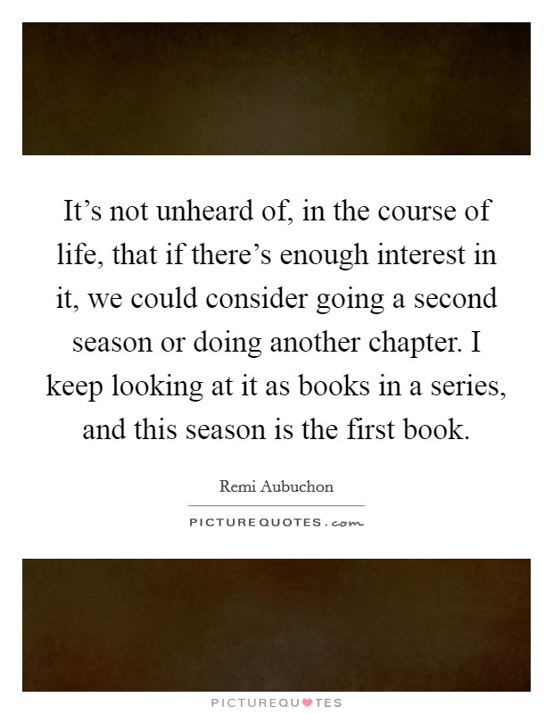 It's not unheard of, in the course of life, that if there's enough interest in it, we could consider going a second season or doing another chapter. I keep looking at it as books in a series, and this season is the first book Picture Quote #1