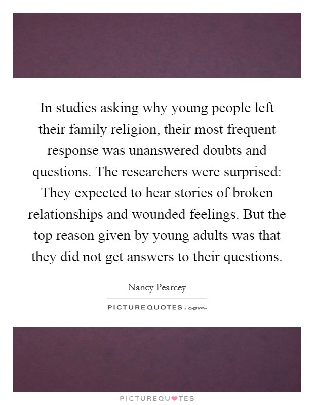 In studies asking why young people left their family religion, their most frequent response was unanswered doubts and questions. The researchers were surprised: They expected to hear stories of broken relationships and wounded feelings. But the top reason given by young adults was that they did not get answers to their questions Picture Quote #1