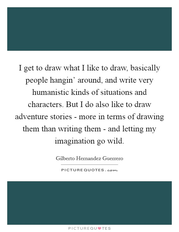 I get to draw what I like to draw, basically people hangin' around, and write very humanistic kinds of situations and characters. But I do also like to draw adventure stories - more in terms of drawing them than writing them - and letting my imagination go wild Picture Quote #1