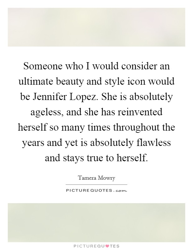 Someone who I would consider an ultimate beauty and style icon would be Jennifer Lopez. She is absolutely ageless, and she has reinvented herself so many times throughout the years and yet is absolutely flawless and stays true to herself Picture Quote #1