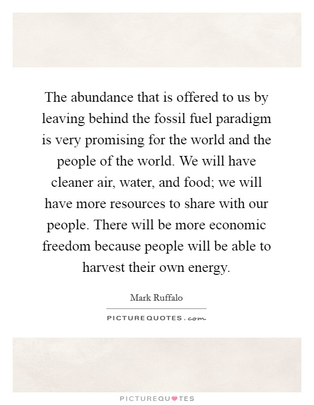 The abundance that is offered to us by leaving behind the fossil fuel paradigm is very promising for the world and the people of the world. We will have cleaner air, water, and food; we will have more resources to share with our people. There will be more economic freedom because people will be able to harvest their own energy Picture Quote #1