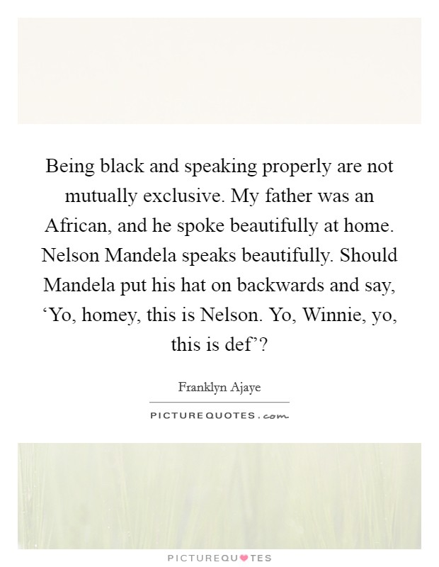 Being black and speaking properly are not mutually exclusive. My father was an African, and he spoke beautifully at home. Nelson Mandela speaks beautifully. Should Mandela put his hat on backwards and say, 'Yo, homey, this is Nelson. Yo, Winnie, yo, this is def'? Picture Quote #1