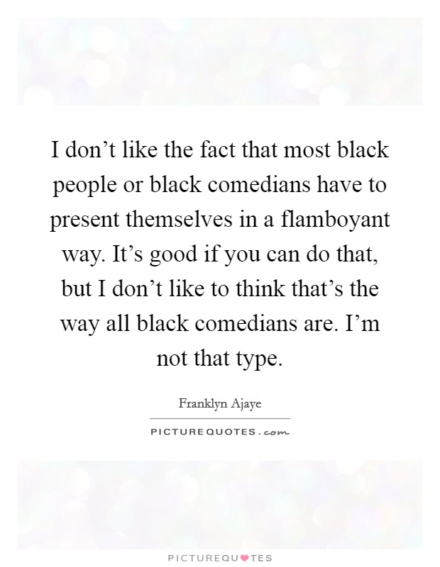 I don't like the fact that most black people or black comedians have to present themselves in a flamboyant way. It's good if you can do that, but I don't like to think that's the way all black comedians are. I'm not that type Picture Quote #1