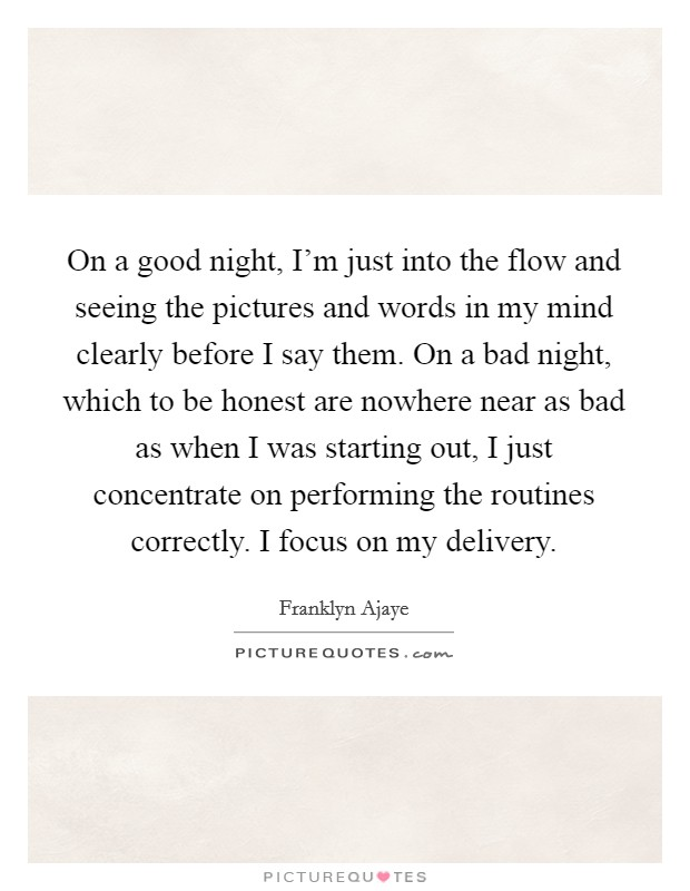 On a good night, I'm just into the flow and seeing the pictures and words in my mind clearly before I say them. On a bad night, which to be honest are nowhere near as bad as when I was starting out, I just concentrate on performing the routines correctly. I focus on my delivery Picture Quote #1